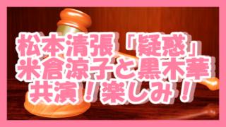 190203松本清張疑惑米倉黒木共演