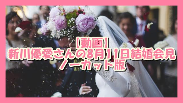 サムネ190812動画新川優愛さんの8月11日結婚会見