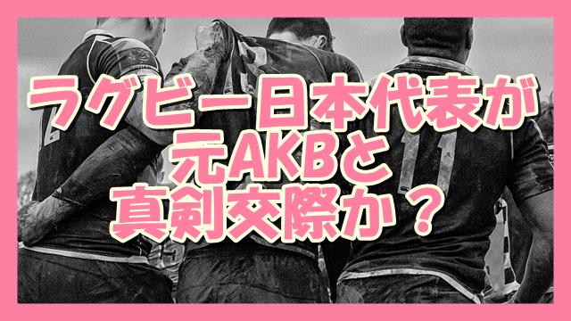 サムネ191116_1115ラグビー日本代表と元AKB熱愛?