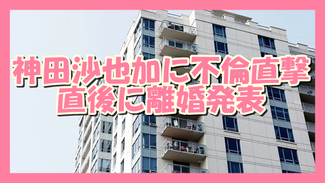 サムネ191204神田沙也加に不倫直撃で離婚発表